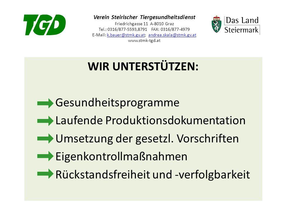 Verein Steirischer Tiergesundheitsdienst Friedrichgasse 11 A-8010 Graz Tel.: 0316/877-5593,8791 FAX: 0316/877-4979 E-Mail: k.bauer@stmk.gv.at; andrea.skala@stmk.gv.at www.stmk-tgd.atk.bauer@stmk.gv.atandrea.skala@stmk.gv.at UNSERE ZIELE: Erhalt der Tiergesundheit und der wirtschaftlichen Produktion Einhaltung der Tierschutznormen Steigerung des Hygienebewusstseins Kontrolle des Arzneimitteleinsatzes Transparenz durch Dokumentation