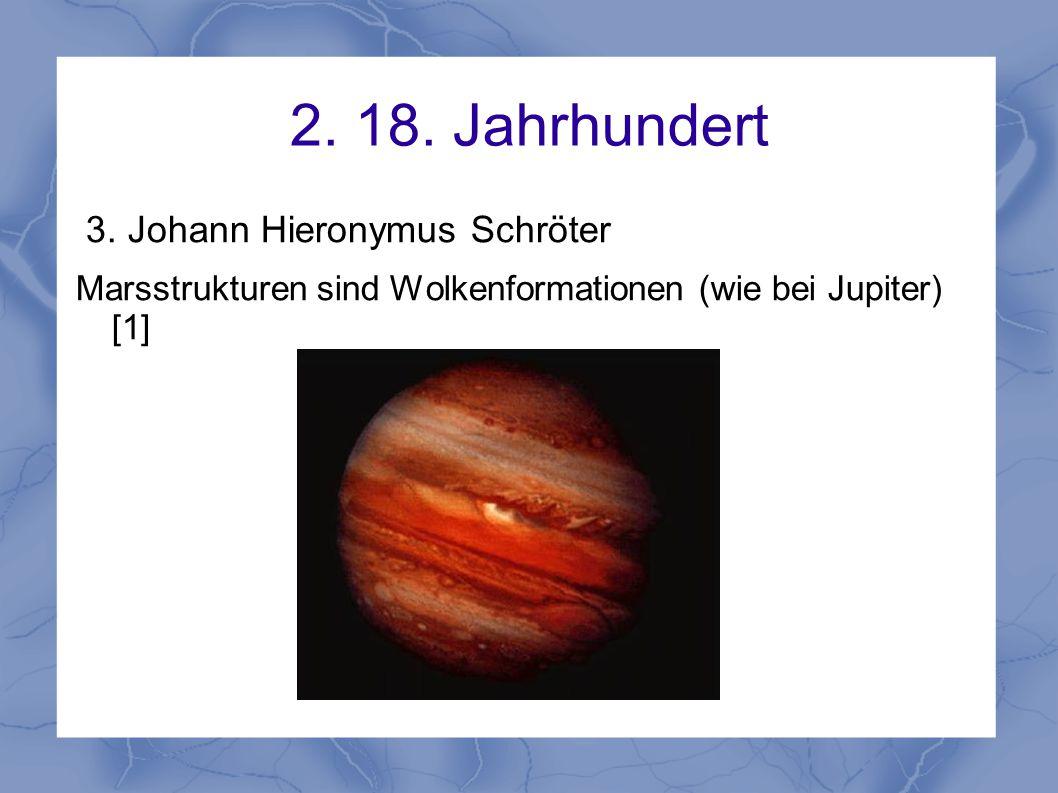 2. 18. Jahrhundert 3. Johann Hieronymus Schröter Marsstrukturen sind Wolkenformationen (wie bei Jupiter) [1]