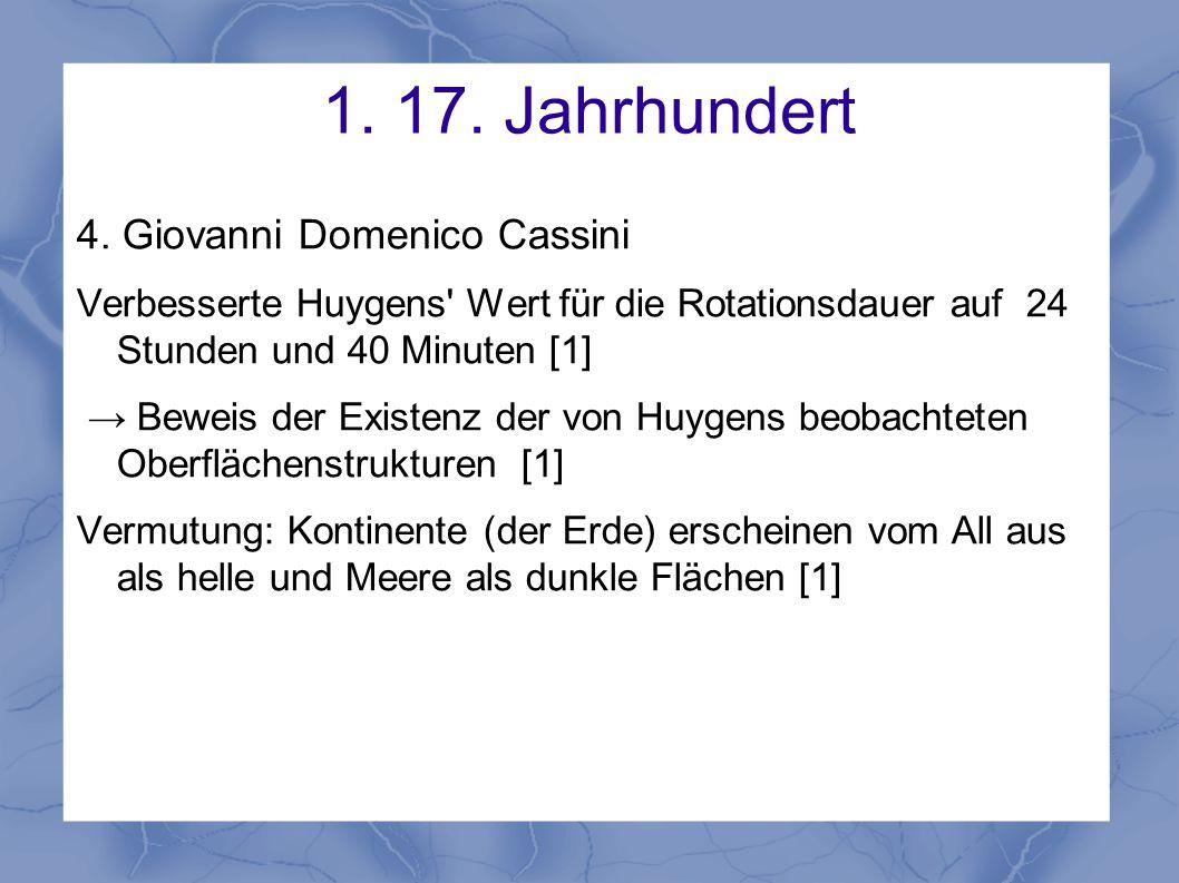 1. 17. Jahrhundert 4. Giovanni Domenico Cassini Verbesserte Huygens' Wert für die Rotationsdauer auf 24 Stunden und 40 Minuten [1] → Beweis der Existe