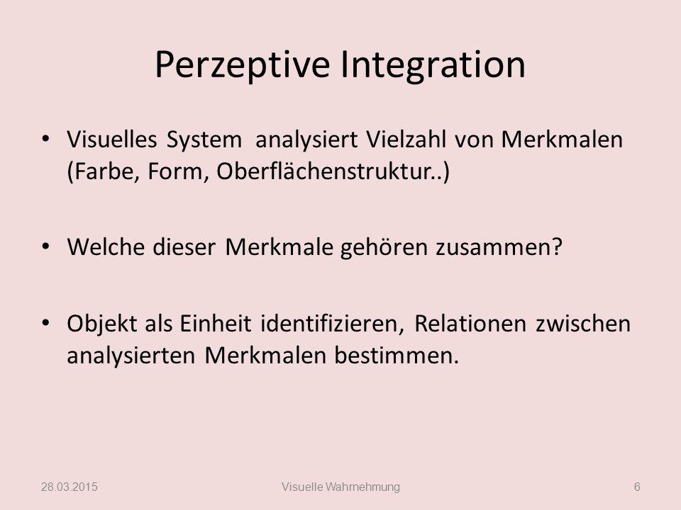 Perzeptive Integration Visuelles System analysiert Vielzahl von Merkmalen (Farbe, Form, Oberflächenstruktur..) Welche dieser Merkmale gehören zusammen