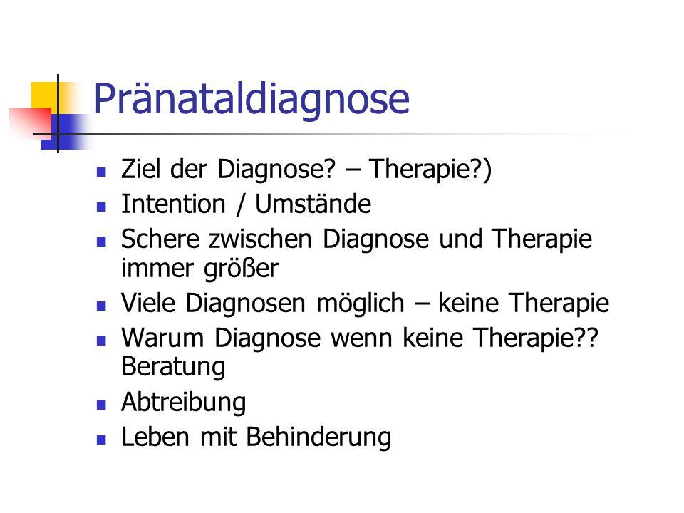 Pränataldiagnose Ziel der Diagnose? – Therapie?) Intention / Umstände Schere zwischen Diagnose und Therapie immer größer Viele Diagnosen möglich – kei
