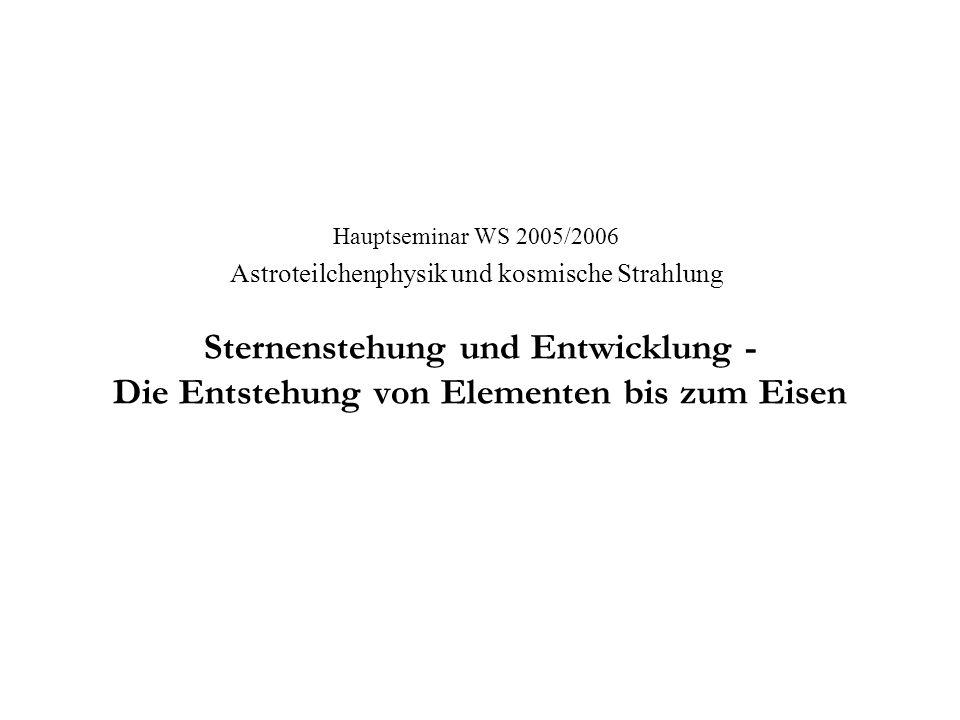 Sternenstehung und Entwicklung - Die Entstehung von Elementen bis zum Eisen Hauptseminar WS 2005/2006 Astroteilchenphysik und kosmische Strahlung
