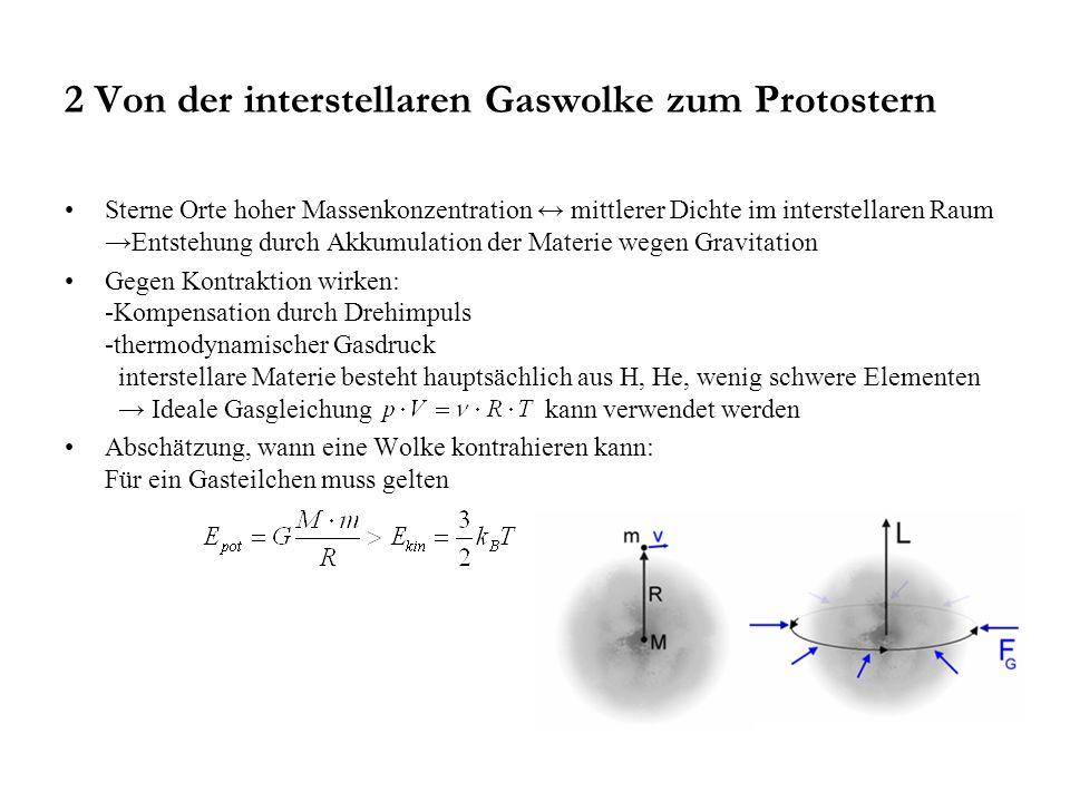 2 Von der interstellaren Gaswolke zum Protostern Sterne Orte hoher Massenkonzentration ↔ mittlerer Dichte im interstellaren Raum →Entstehung durch Akkumulation der Materie wegen Gravitation Gegen Kontraktion wirken: -Kompensation durch Drehimpuls -thermodynamischer Gasdruck interstellare Materie besteht hauptsächlich aus H, He, wenig schwere Elementen → Ideale Gasgleichung kann verwendet werden Abschätzung, wann eine Wolke kontrahieren kann: Für ein Gasteilchen muss gelten
