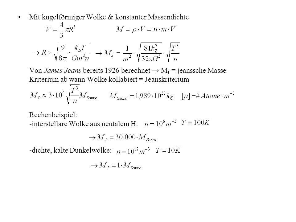 Mit kugelförmiger Wolke & konstanter Massendichte Von James Jeans bereits 1926 berechnet → M J = jeanssche Masse Kriterium ab wann Wolke kollabiert = Jeanskriterium Rechenbeispiel: -interstellare Wolke aus neutalem H: -dichte, kalte Dunkelwolke: