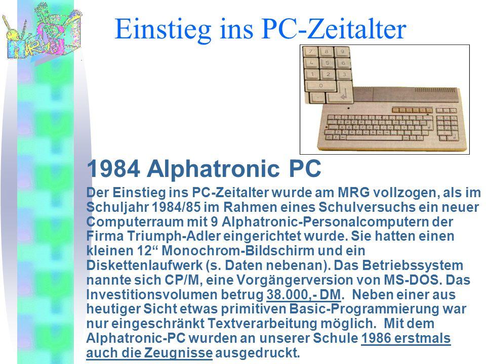 Einstieg ins PC-Zeitalter 1984 Alphatronic PC Der Einstieg ins PC-Zeitalter wurde am MRG vollzogen, als im Schuljahr 1984/85 im Rahmen eines Schulversuchs ein neuer Computerraum mit 9 Alphatronic-Personalcomputern der Firma Triumph-Adler eingerichtet wurde.