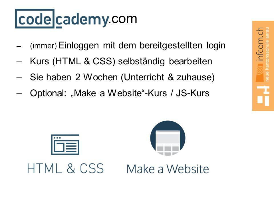 ".com –(immer) Einloggen mit dem bereitgestellten login –Kurs (HTML & CSS) selbständig bearbeiten –Sie haben 2 Wochen (Unterricht & zuhause) –Optional: ""Make a Website -Kurs / JS-Kurs"