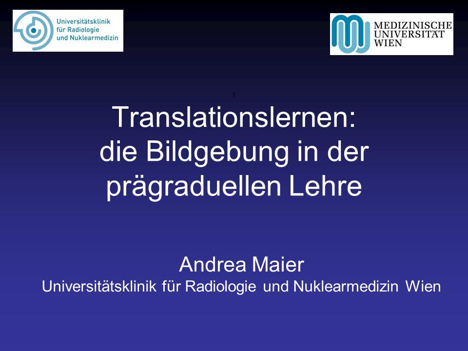 T Translationslernen: die Bildgebung in der prägraduellen Lehre Andrea Maier Universitätsklinik für Radiologie und Nuklearmedizin Wien
