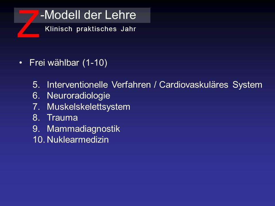 Frei wählbar (1-10) 5.Interventionelle Verfahren / Cardiovaskuläres System 6.Neuroradiologie 7.Muskelskelettsystem 8.Trauma 9.Mammadiagnostik 10.Nuklearmedizin -Modell der Lehre Z Klinisch praktisches Jahr