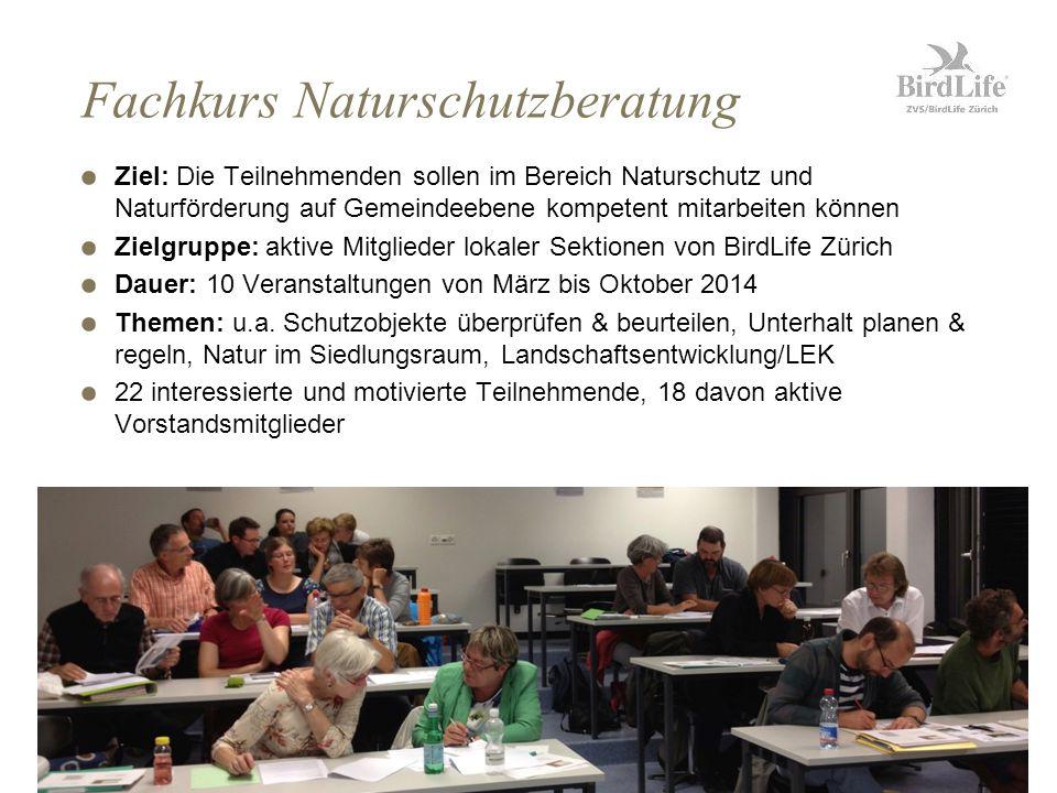 Fachkurs Naturschutzberatung Ziel: Die Teilnehmenden sollen im Bereich Naturschutz und Naturförderung auf Gemeindeebene kompetent mitarbeiten können Zielgruppe: aktive Mitglieder lokaler Sektionen von BirdLife Zürich Dauer: 10 Veranstaltungen von März bis Oktober 2014 Themen: u.a.