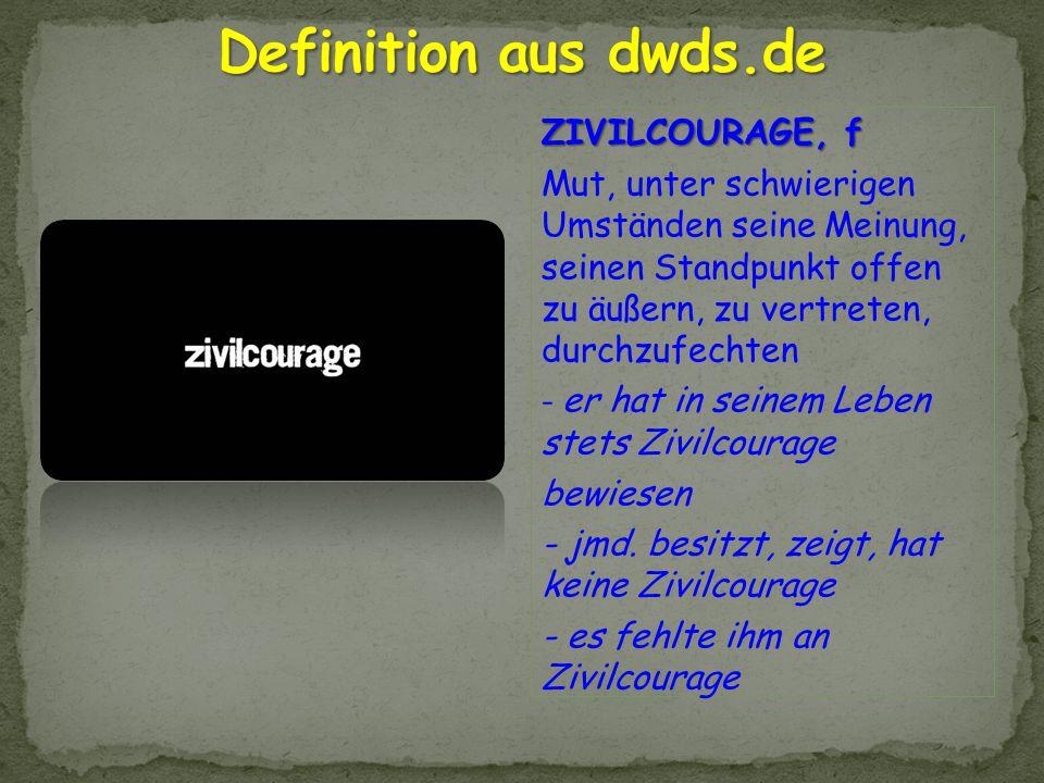 ZIVILCOURAGE, f Mut, unter schwierigen Umständen seine Meinung, seinen Standpunkt offen zu äußern, zu vertreten, durchzufechten - er hat in seinem Leb