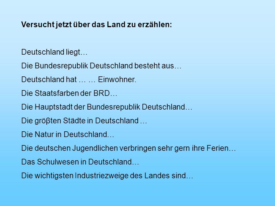 Versucht jetzt über das Land zu erzählen: Deutschland liegt… Die Bundesrepublik Deutschland besteht aus… Deutschland hat … … Einwohner.