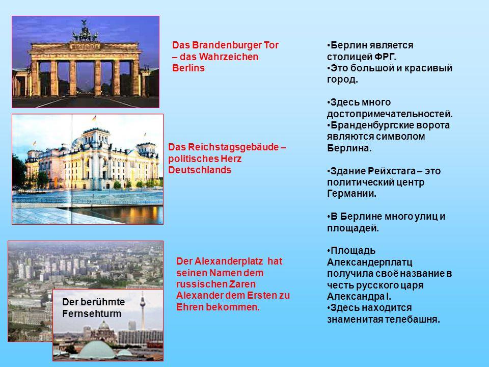 Das Brandenburger Tor – das Wahrzeichen Berlins Das Reichstagsgebäude – politisches Herz Deutschlands Der Alexanderplatz hat seinen Namen dem russischen Zaren Alexander dem Ersten zu Ehren bekommen.