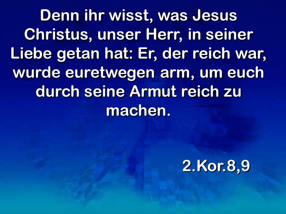 Denn ihr wisst, was Jesus Christus, unser Herr, in seiner Liebe getan hat: Er, der reich war, wurde euretwegen arm, um euch durch seine Armut reich zu machen.