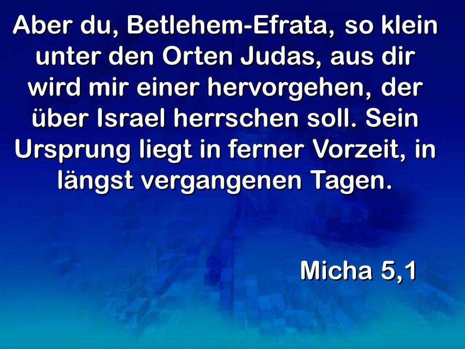 Aber du, Betlehem-Efrata, so klein unter den Orten Judas, aus dir wird mir einer hervorgehen, der über Israel herrschen soll.