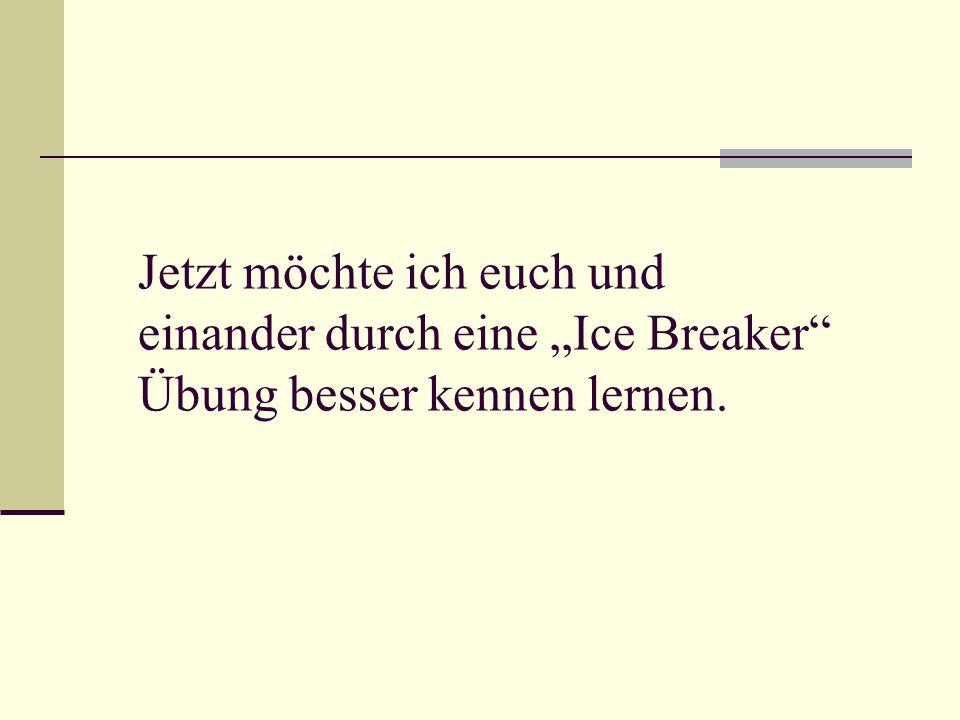 """Jetzt möchte ich euch und einander durch eine """"Ice Breaker Übung besser kennen lernen."""