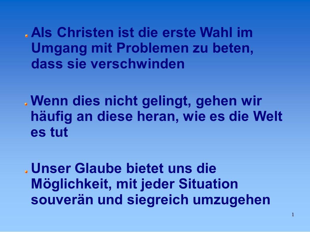 1 Als Christen ist die erste Wahl im Umgang mit Problemen zu beten, dass sie verschwinden Wenn dies nicht gelingt, gehen wir häufig an diese heran, wie es die Welt es tut Unser Glaube bietet uns die Möglichkeit, mit jeder Situation souverän und siegreich umzugehen