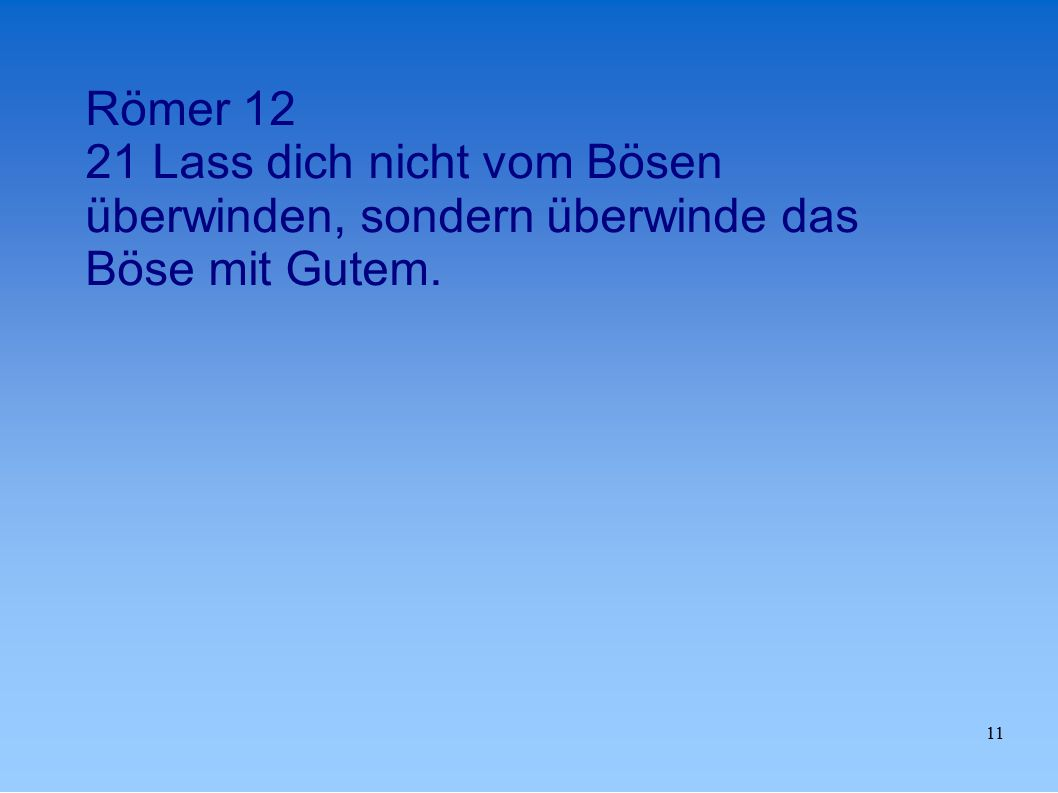 11 Römer 12 21 Lass dich nicht vom Bösen überwinden, sondern überwinde das Böse mit Gutem.