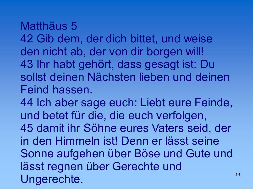 15 Matthäus 5 42 Gib dem, der dich bittet, und weise den nicht ab, der von dir borgen will.