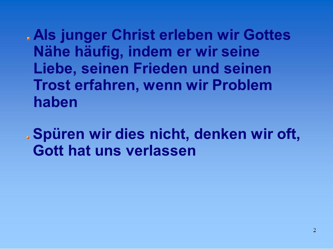 2 Als junger Christ erleben wir Gottes Nähe häufig, indem er wir seine Liebe, seinen Frieden und seinen Trost erfahren, wenn wir Problem haben Spüren wir dies nicht, denken wir oft, Gott hat uns verlassen