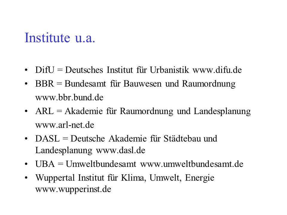 Institute u.a. DifU = Deutsches Institut für Urbanistik www.difu.de BBR = Bundesamt für Bauwesen und Raumordnung www.bbr.bund.de ARL = Akademie für Ra