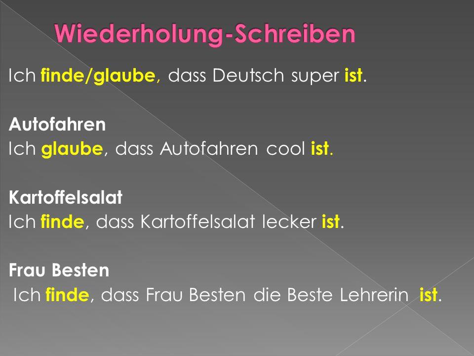 Ich finde/glaube, dass Deutsch super ist. Autofahren Ich glaube, dass Autofahren cool ist. Kartoffelsalat Ich finde, dass Kartoffelsalat lecker ist. F