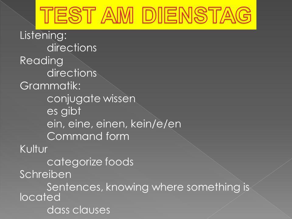 Listening: directions Reading directions Grammatik: conjugate wissen es gibt ein, eine, einen, kein/e/en Command form Kultur categorize foods Schreibe
