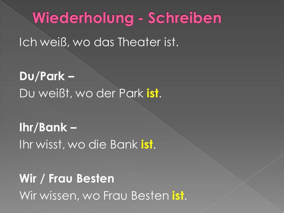 Ich weiß, wo das Theater ist. Du/Park – Du weißt, wo der Park ist. Ihr/Bank – Ihr wisst, wo die Bank ist. Wir / Frau Besten Wir wissen, wo Frau Besten