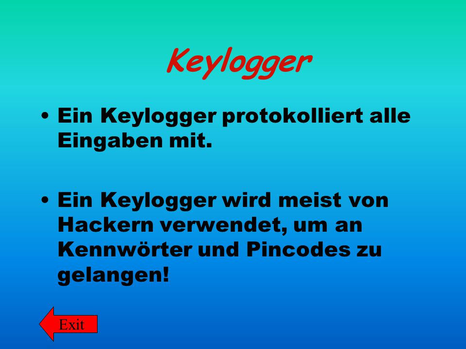 Keylogger Ein Keylogger protokolliert alle Eingaben mit. Ein Keylogger wird meist von Hackern verwendet, um an Kennwörter und Pincodes zu gelangen! Ex