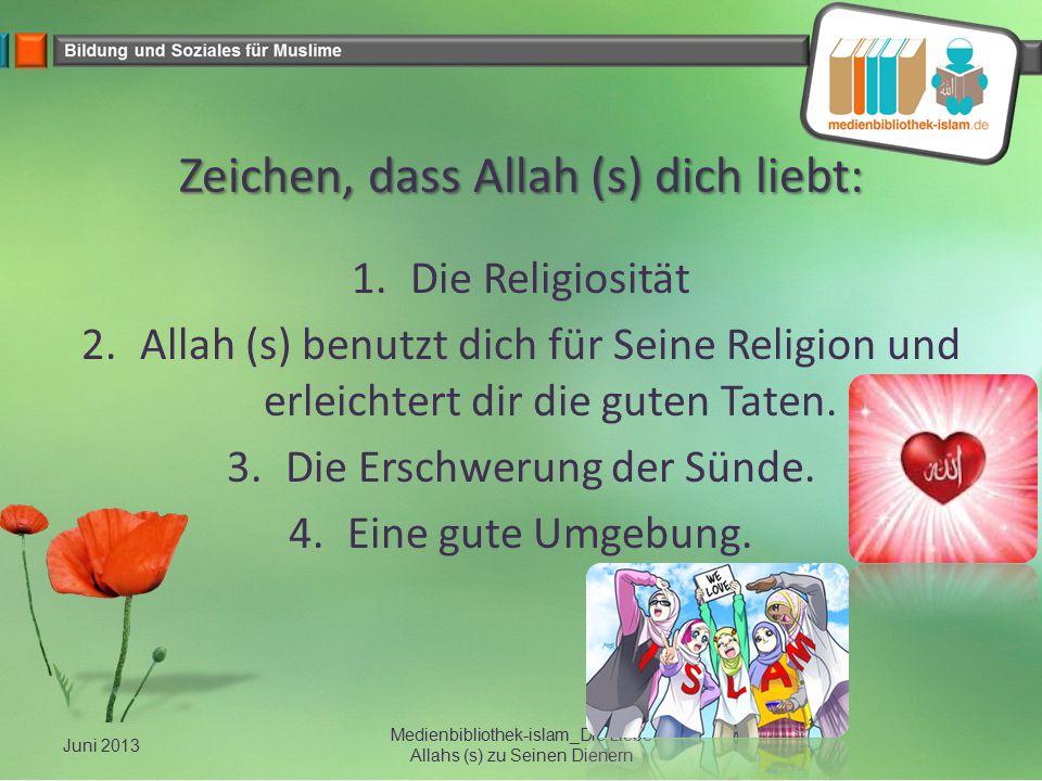 Zeichen, dass Allah (s) dich liebt: 1.Die Religiosität 2.Allah (s) benutzt dich für Seine Religion und erleichtert dir die guten Taten. 3.Die Erschwer