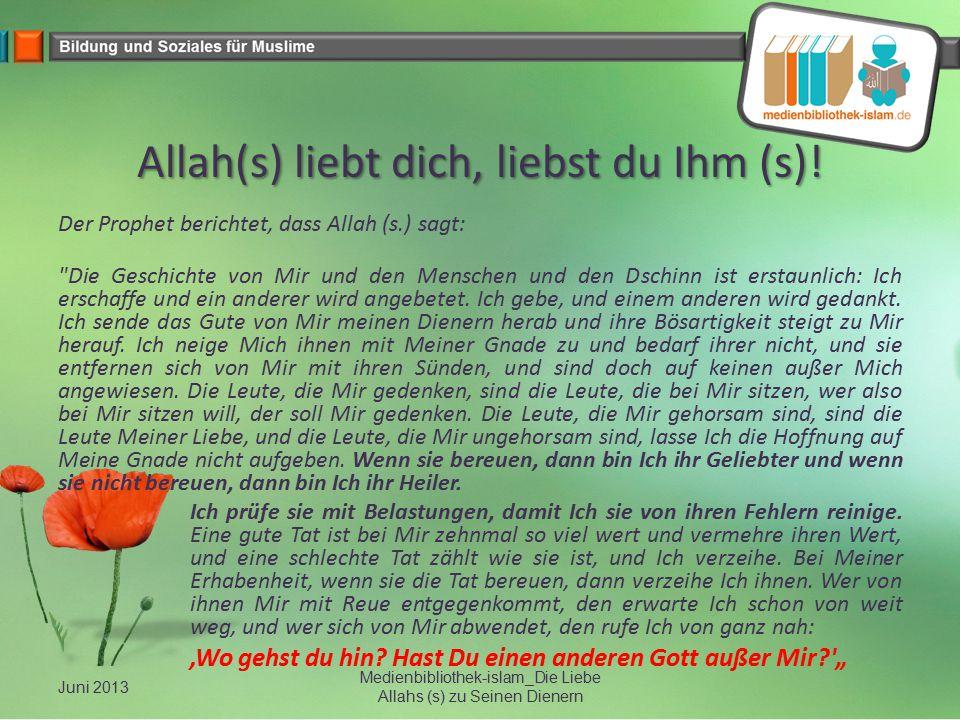 Allah(s) liebt dich, liebst du Ihm (s)! Der Prophet berichtet, dass Allah (s.) sagt: