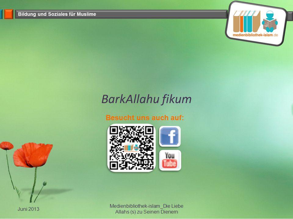 BarkAllahu fikum Juni 2013 Medienbibliothek-islam_Die Liebe Allahs (s) zu Seinen Dienern Besucht uns auch auf: