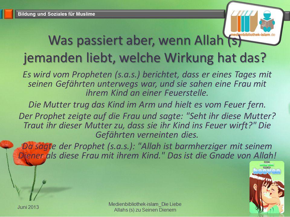 Was passiert aber, wenn Allah (s) jemanden liebt, welche Wirkung hat das? Es wird vom Propheten (s.a.s.) berichtet, dass er eines Tages mit seinen Gef