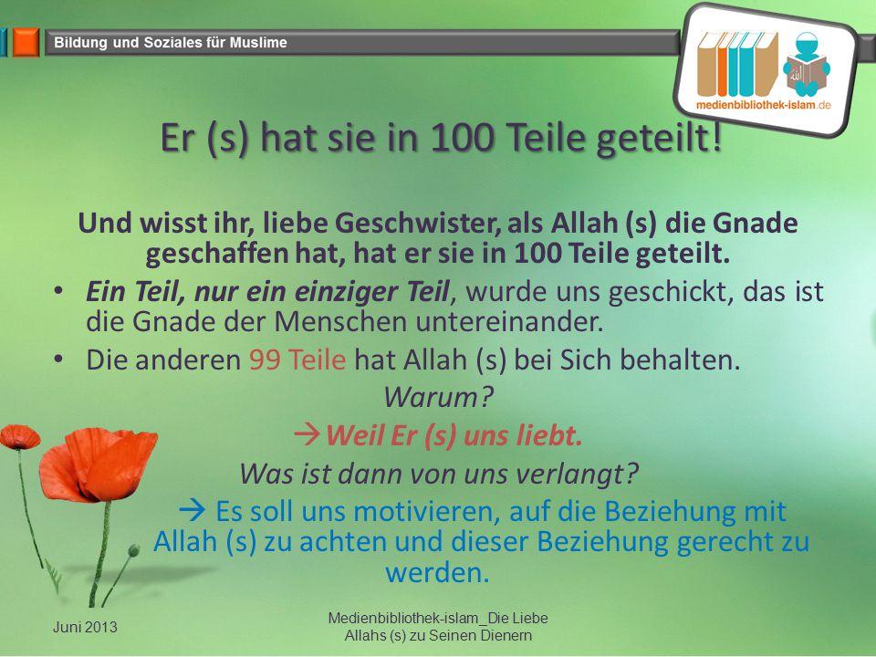 Er (s) hat sie in 100 Teile geteilt! Und wisst ihr, liebe Geschwister, als Allah (s) die Gnade geschaffen hat, hat er sie in 100 Teile geteilt. Ein Te