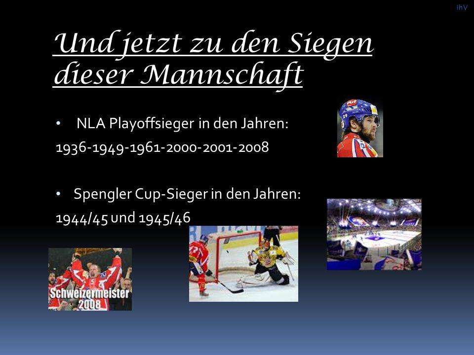 Und jetzt zu den Siegen dieser Mannschaft NLA Playoffsieger in den Jahren: 1936-1949-1961-2000-2001-2008 Spengler Cup-Sieger in den Jahren: 1944/45 und 1945/46 IhV