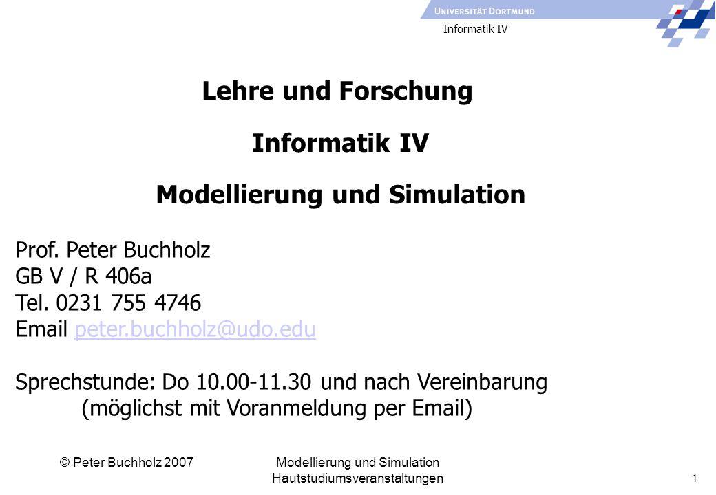 Informatik IV © Peter Buchholz 2007Modellierung und Simulation Hautstudiumsveranstaltungen 1 Prof.