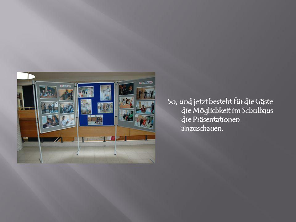 So, und jetzt besteht für die Gäste die Möglichkeit im Schulhaus die Präsentationen anzuschauen.