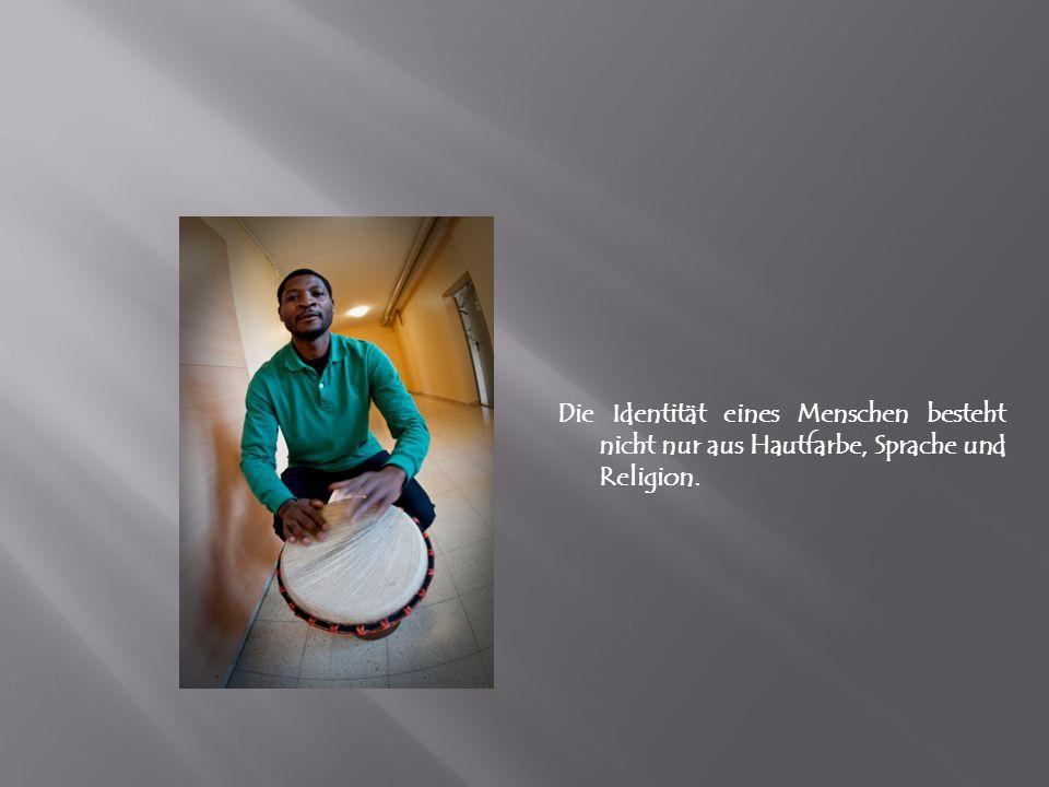 Die Identität eines Menschen besteht nicht nur aus Hautfarbe, Sprache und Religion.