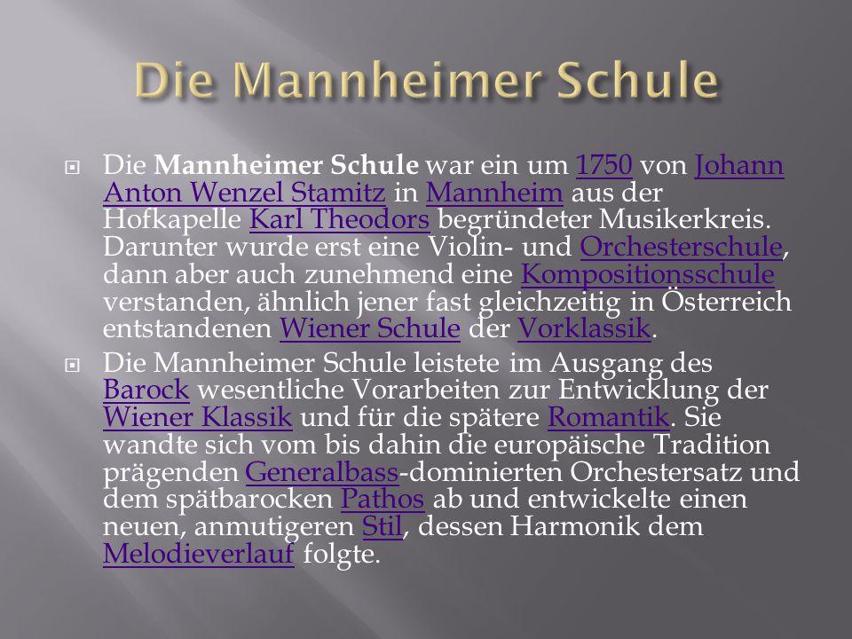  Die Mannheimer Schule war ein um 1750 von Johann Anton Wenzel Stamitz in Mannheim aus der Hofkapelle Karl Theodors begründeter Musikerkreis. Darunte