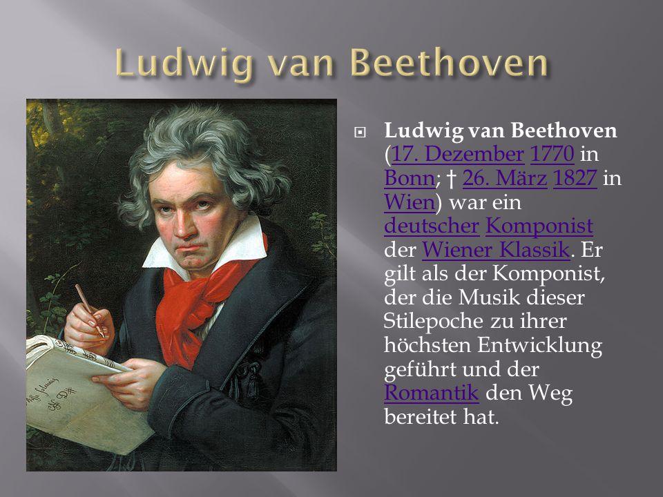  Ludwig van Beethoven (17. Dezember 1770 in Bonn; † 26. März 1827 in Wien) war ein deutscher Komponist der Wiener Klassik. Er gilt als der Komponist,