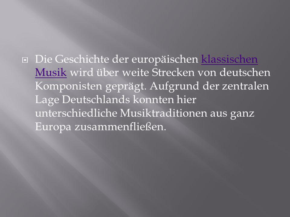  Die Geschichte der europäischen klassischen Musik wird über weite Strecken von deutschen Komponisten geprägt. Aufgrund der zentralen Lage Deutschlan