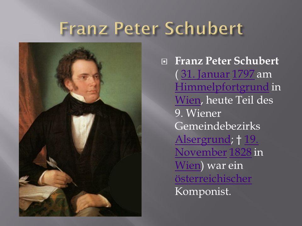  Franz Peter Schubert ( 31. Januar 1797 am Himmelpfortgrund in Wien, heute Teil des 9. Wiener Gemeindebezirks Alsergrund; † 19. November 1828 in Wien