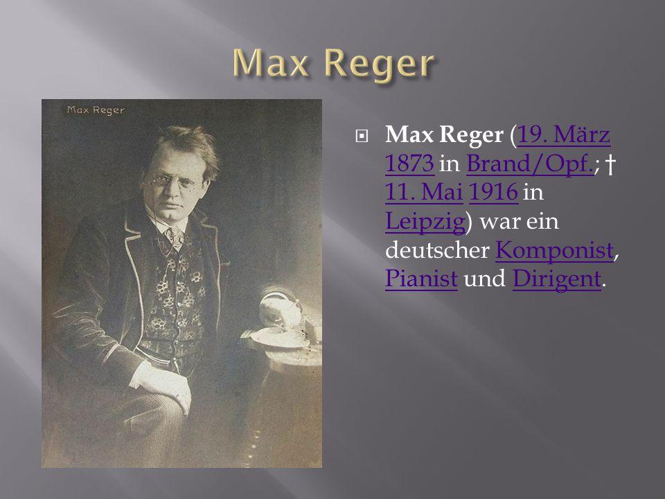  Max Reger (19. März 1873 in Brand/Opf.; † 11. Mai 1916 in Leipzig) war ein deutscher Komponist, Pianist und Dirigent.19. März 1873Brand/Opf. 11. Mai