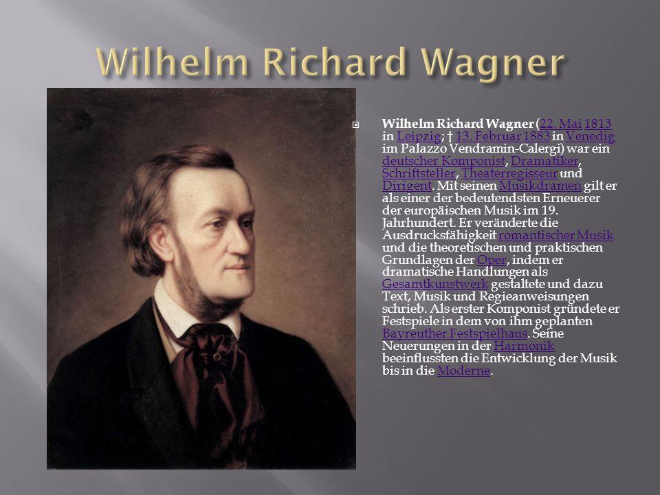  Wilhelm Richard Wagner (22. Mai 1813 in Leipzig; † 13. Februar 1883 in Venedig im Palazzo Vendramin-Calergi) war ein deutscher Komponist, Dramatiker