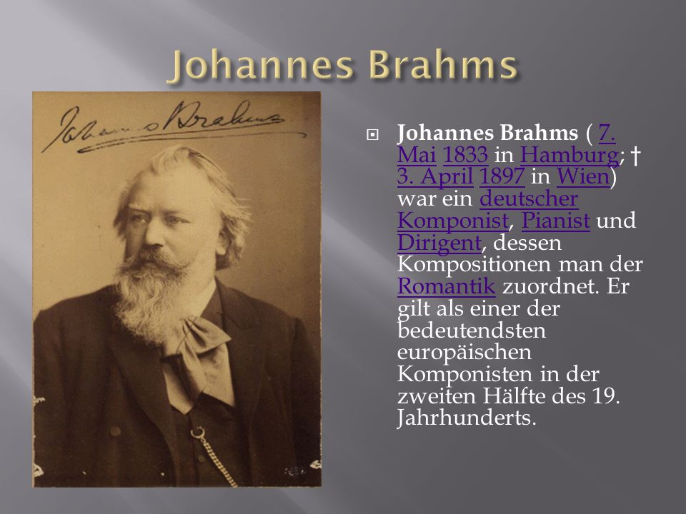 Johannes Brahms ( 7. Mai 1833 in Hamburg; † 3. April 1897 in Wien) war ein deutscher Komponist, Pianist und Dirigent, dessen Kompositionen man der R