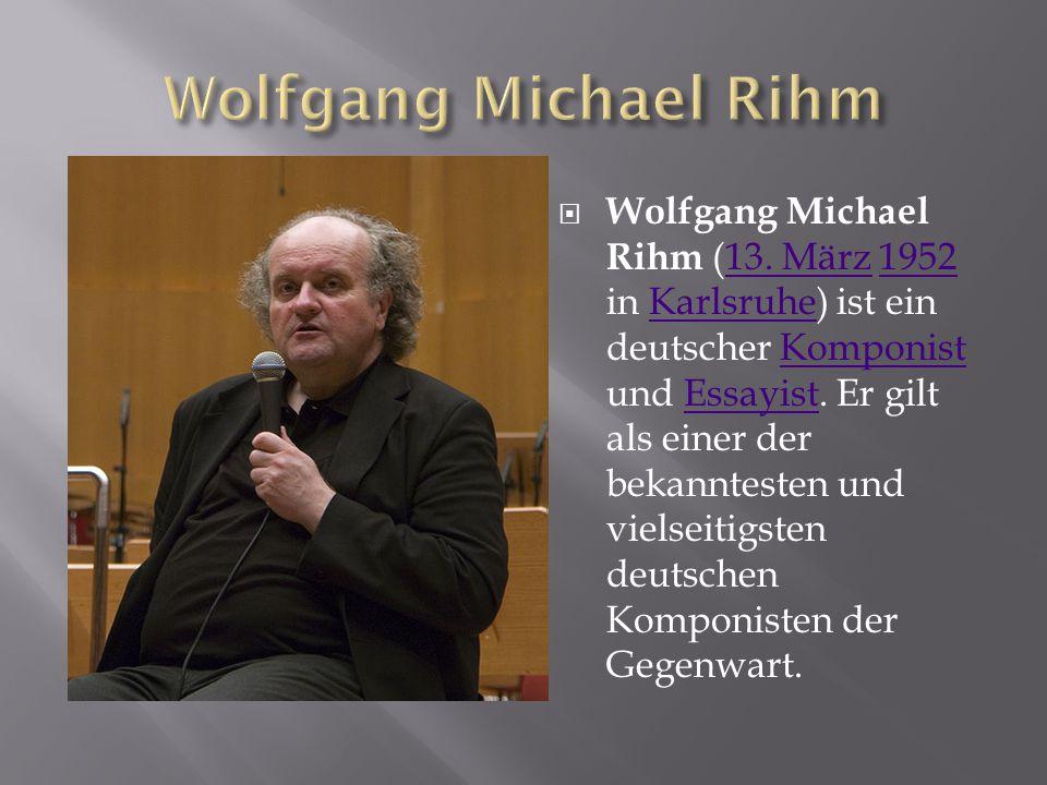  Wolfgang Michael Rihm (13. März 1952 in Karlsruhe) ist ein deutscher Komponist und Essayist. Er gilt als einer der bekanntesten und vielseitigsten d