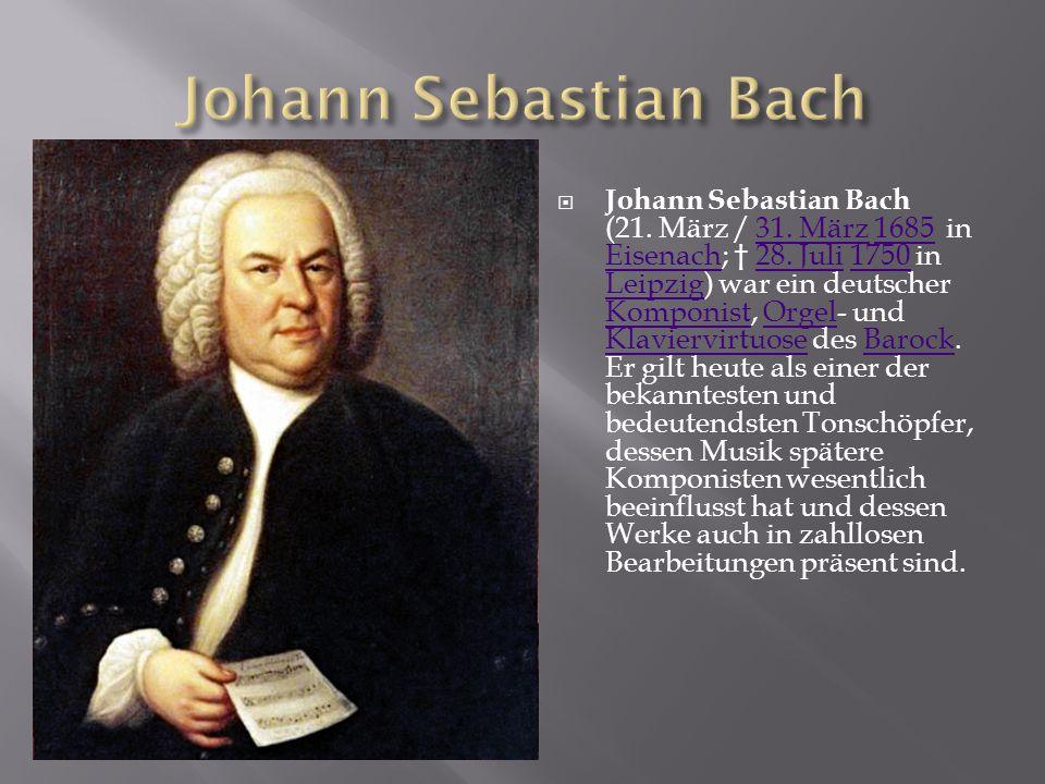  Johann Sebastian Bach (21. März / 31. März 1685 in Eisenach; † 28. Juli 1750 in Leipzig) war ein deutscher Komponist, Orgel- und Klaviervirtuose des