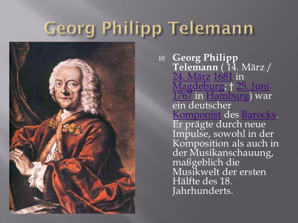  Georg Philipp Telemann ( 14. März / 24. März 1681 in Magdeburg; † 25. Juni 1767 in Hamburg) war ein deutscher Komponist des Barocks. Er prägte durch