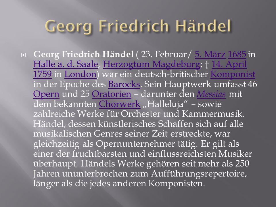  Georg Friedrich Händel ( 23. Februar/ 5. März 1685 in Halle a. d. Saale, Herzogtum Magdeburg; † 14. April 1759 in London) war ein deutsch-britischer