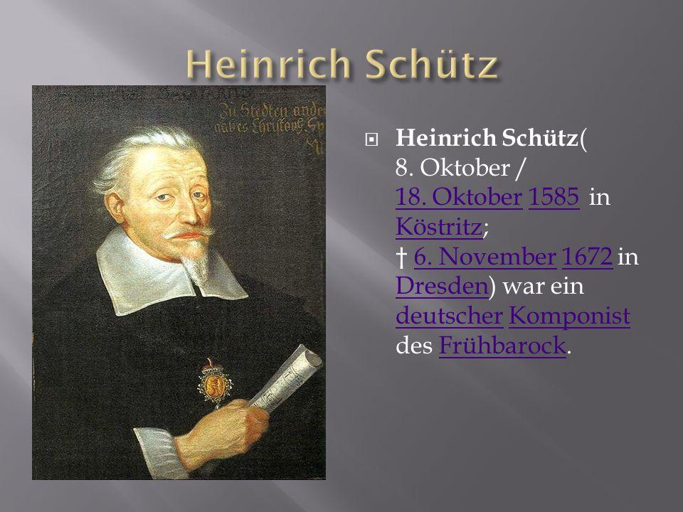  Heinrich Schütz( 8. Oktober / 18. Oktober 1585 in Köstritz; † 6. November 1672 in Dresden) war ein deutscher Komponist des Frühbarock. 18. Oktober15
