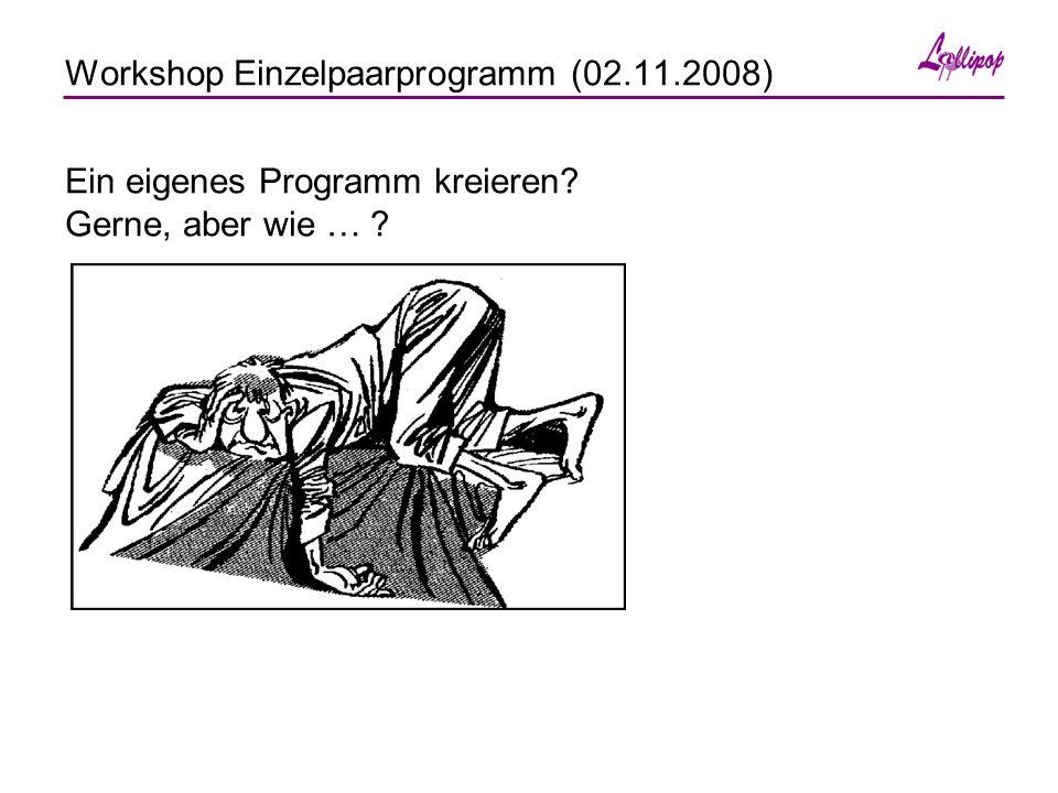 Workshop Einzelpaarprogramm (02.11.2008) Ein eigenes Programm kreieren Gerne, aber wie …
